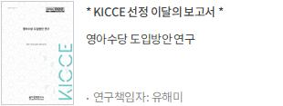 KICCE 선정 이달의 보고서 영아수당 도입방안 연구 / 연구책임자: 유해미